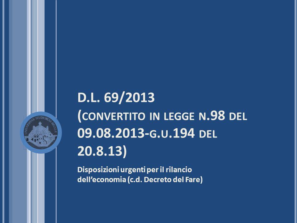 D.L. 69/2013 ( CONVERTITO IN LEGGE N.98 DEL 09.08.2013- G. U.194 DEL 20.8.13) Disposizioni urgenti per il rilancio delleconomia (c.d. Decreto del Fare