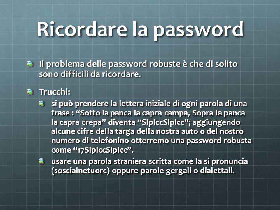 Ricordare la password Il problema delle password robuste è che di solito sono difficili da ricordare. Trucchi: si può prendere la lettera iniziale d