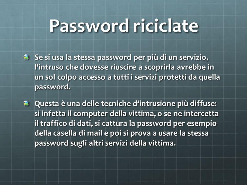 Password riciclate Se si usa la stessa password per più̀ di un servizio, lintruso che dovesse riuscire a scoprirla avrebbe in un sol colpo accesso a t