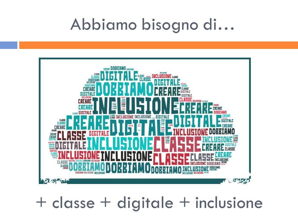 Abbiamo bisogno di… + classe + digitale + inclusione