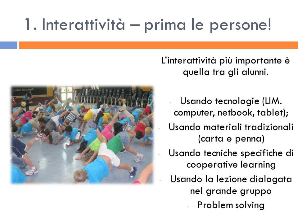 1. Interattività – prima le persone! Linterattività più importante è quella tra gli alunni. - Usando tecnologie (LIM. computer, netbook, tablet); - Us