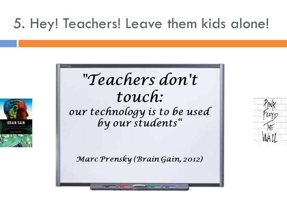 5. Hey! Teachers! Leave them kids alone!