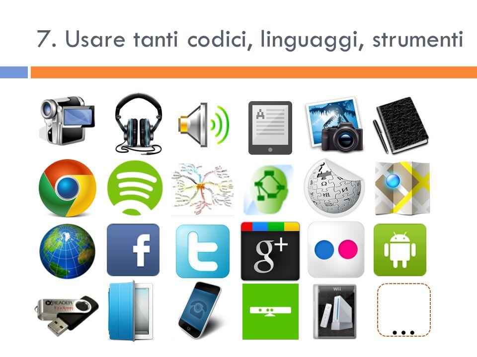 7. Usare tanti codici, linguaggi, strumenti …