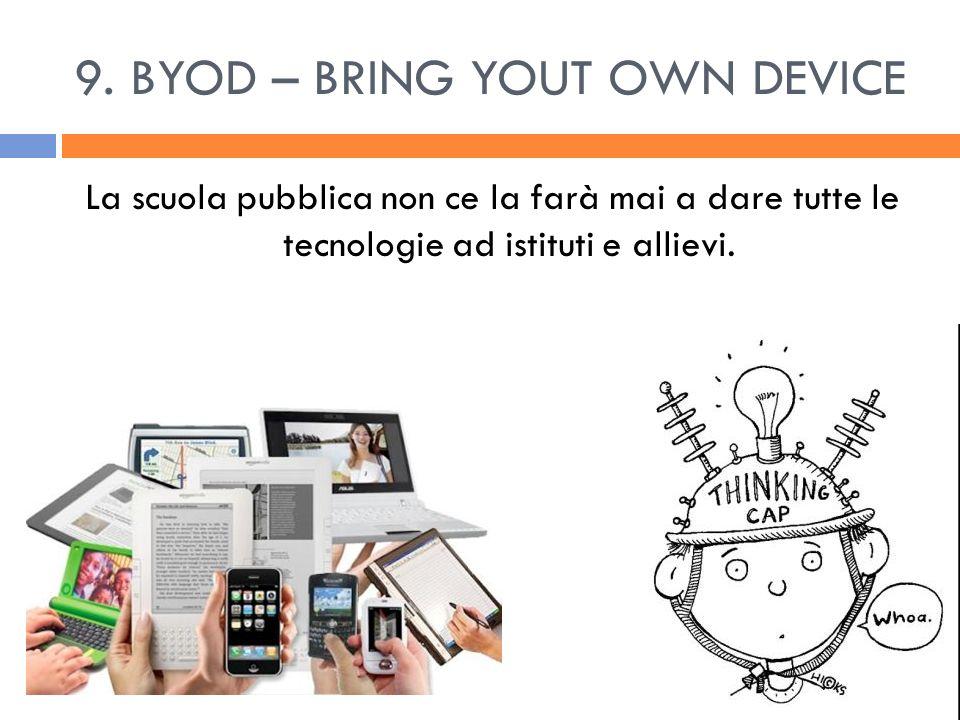 9. BYOD – BRING YOUT OWN DEVICE La scuola pubblica non ce la farà mai a dare tutte le tecnologie ad istituti e allievi.