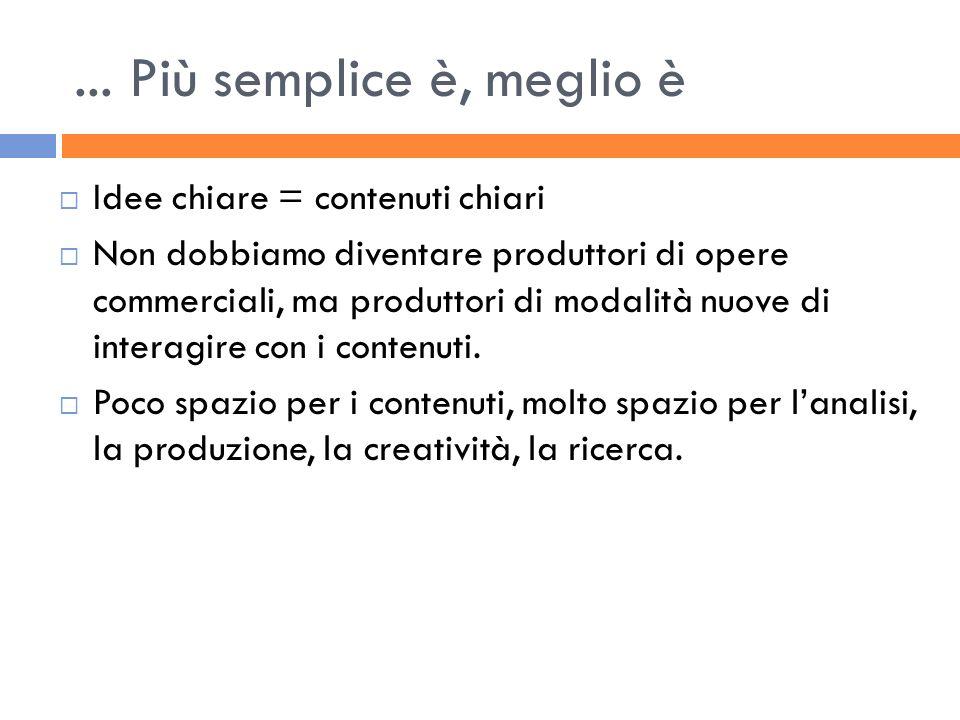 ... Più semplice è, meglio è Idee chiare = contenuti chiari Non dobbiamo diventare produttori di opere commerciali, ma produttori di modalità nuove di