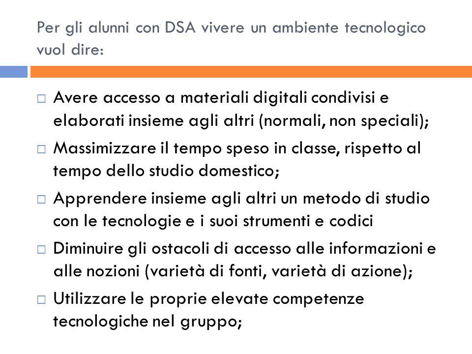 Per gli alunni con DSA vivere un ambiente tecnologico vuol dire: Avere accesso a materiali digitali condivisi e elaborati insieme agli altri (normali,