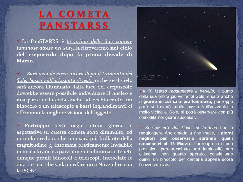 LA COMETA PANSTARSS La PanSTARRS è la prima delle due comete luminose attese nel 2013, la ritroveremo nel cielo del crepuscolo dopo la prima decade di Marzo.