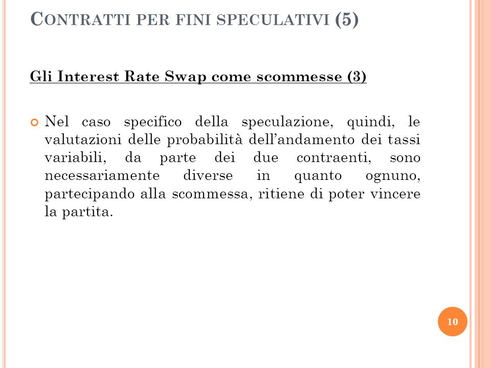 Gli Interest Rate Swap come scommesse (3) Nel caso specifico della speculazione, quindi, le valutazioni delle probabilità dellandamento dei tassi variabili, da parte dei due contraenti, sono necessariamente diverse in quanto ognuno, partecipando alla scommessa, ritiene di poter vincere la partita.
