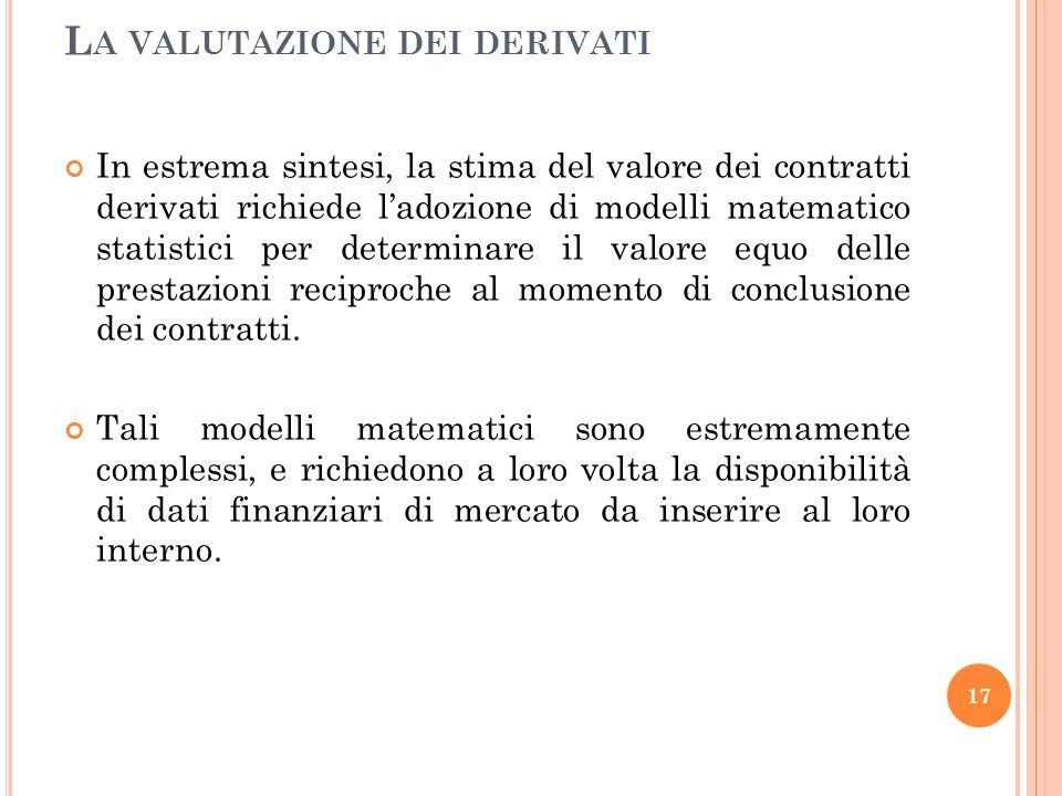 In estrema sintesi, la stima del valore dei contratti derivati richiede ladozione di modelli matematico statistici per determinare il valore equo delle prestazioni reciproche al momento di conclusione dei contratti.