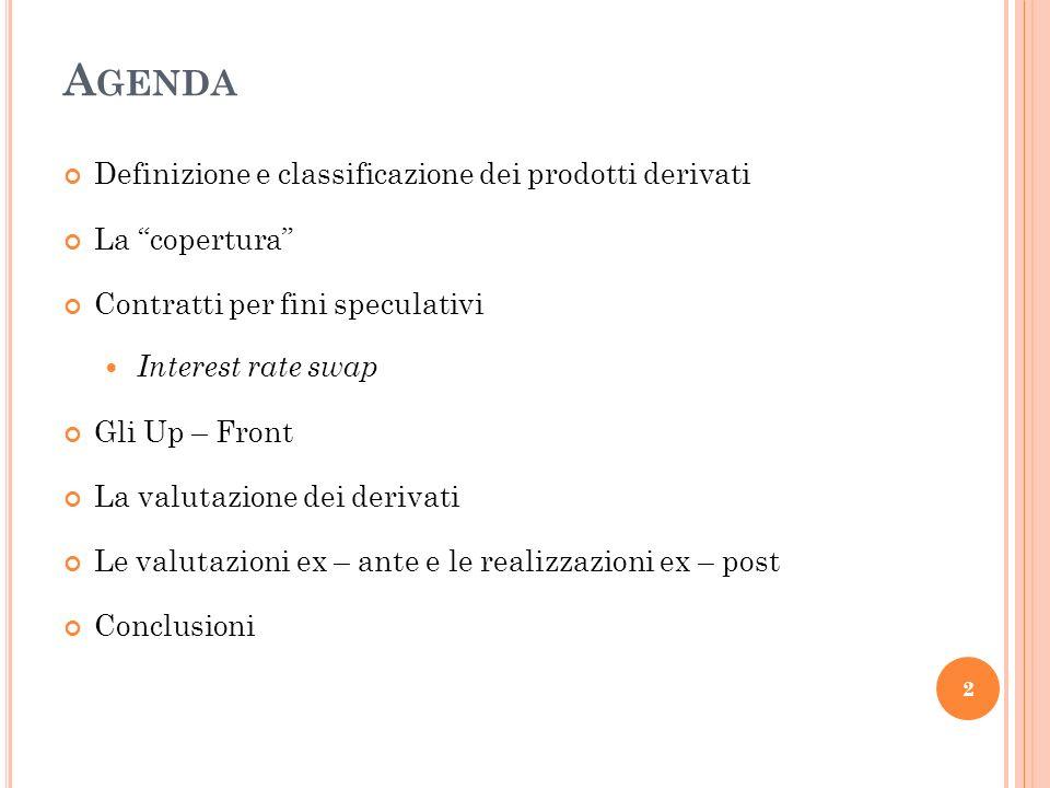 A GENDA Definizione e classificazione dei prodotti derivati La copertura Contratti per fini speculativi Interest rate swap Gli Up – Front La valutazione dei derivati Le valutazioni ex – ante e le realizzazioni ex – post Conclusioni 2