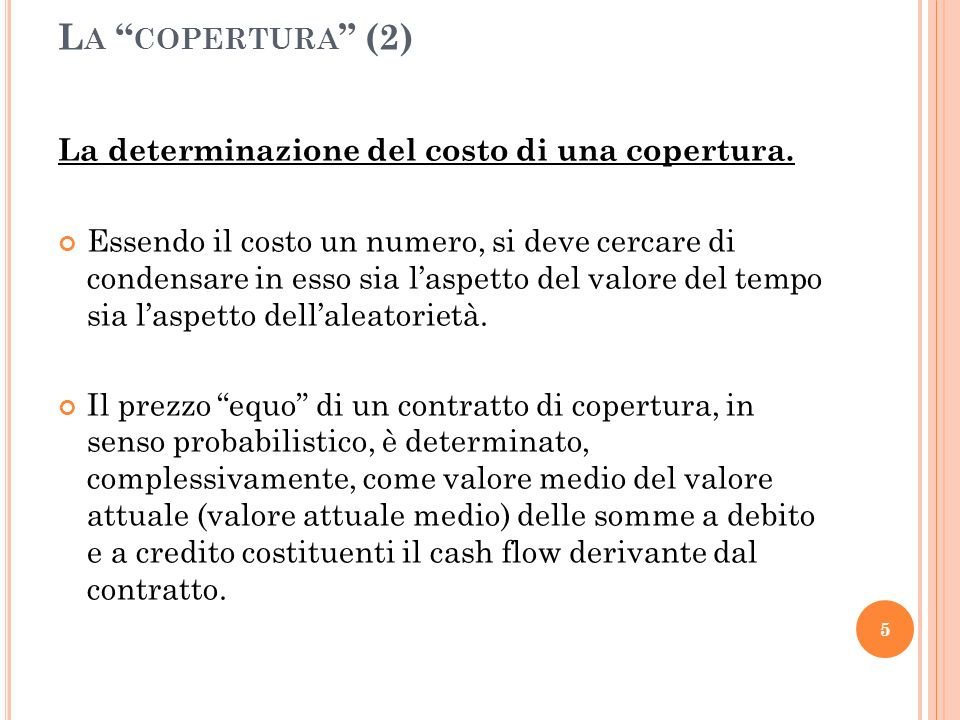 L A COPERTURA (2) La determinazione del costo di una copertura. Essendo il costo un numero, si deve cercare di condensare in esso sia laspetto del val