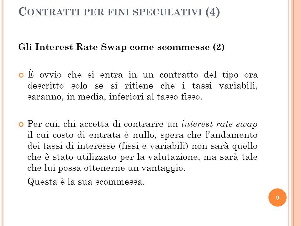 Gli Interest Rate Swap come scommesse (2) È ovvio che si entra in un contratto del tipo ora descritto solo se si ritiene che i tassi variabili, saranno, in media, inferiori al tasso fisso.
