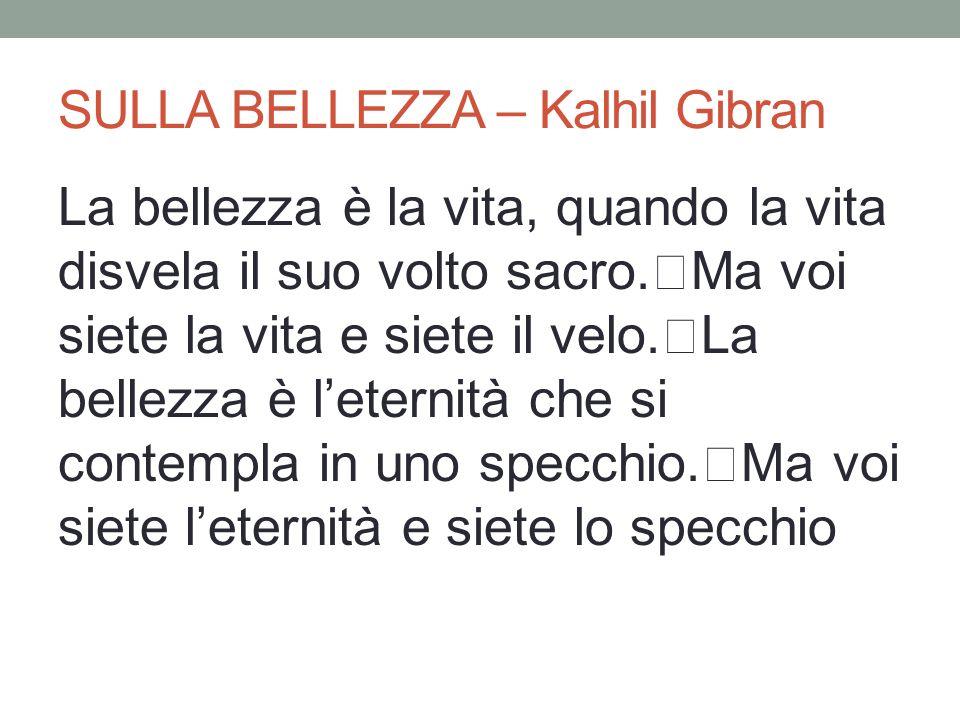 SULLA BELLEZZA – Kalhil Gibran La bellezza è la vita, quando la vita disvela il suo volto sacro. Ma voi siete la vita e siete il velo. La bellezza è l