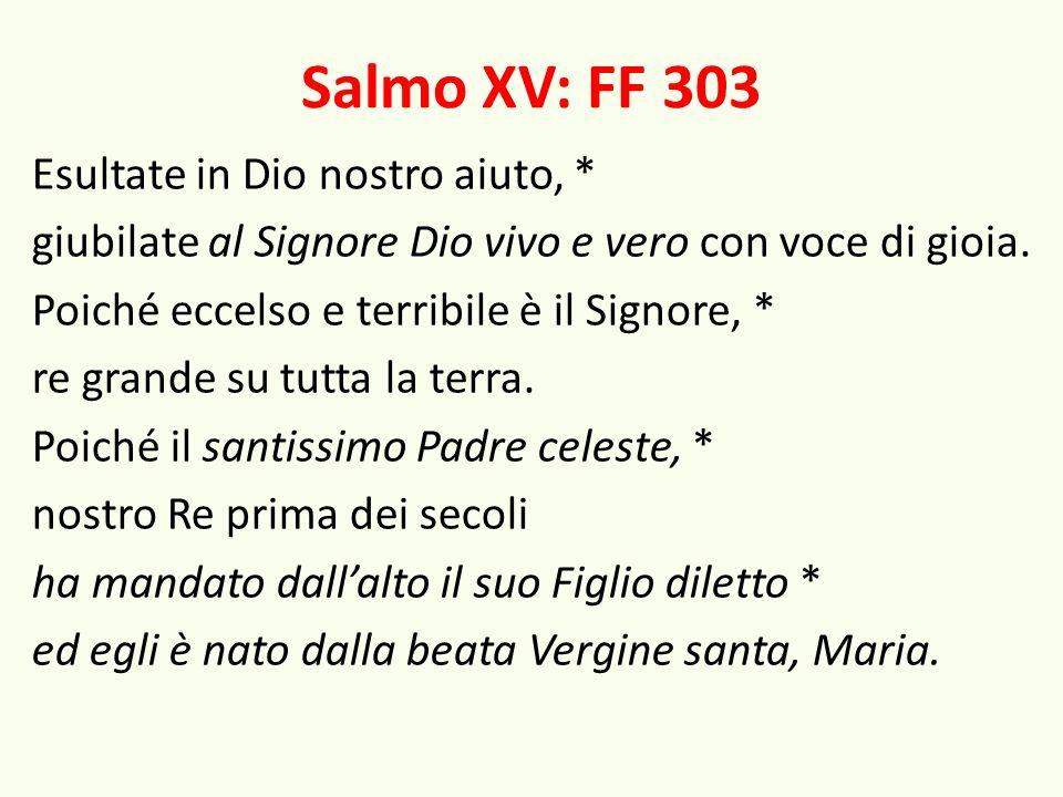 Salmo XV: FF 303 Esultate in Dio nostro aiuto, * giubilate al Signore Dio vivo e vero con voce di gioia. Poiché eccelso e terribile è il Signore, * re
