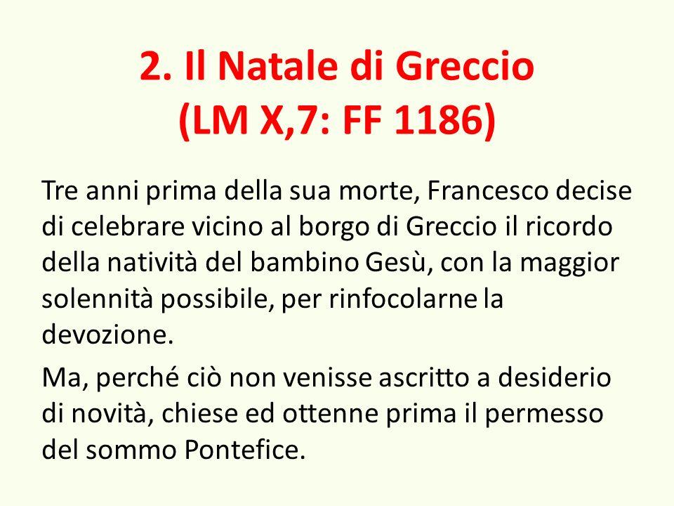 2. Il Natale di Greccio (LM X,7: FF 1186) Tre anni prima della sua morte, Francesco decise di celebrare vicino al borgo di Greccio il ricordo della na