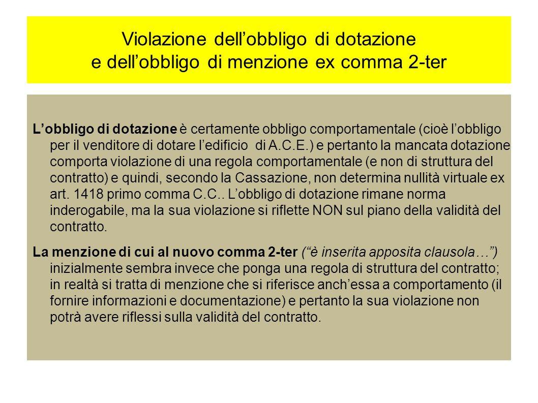 Violazione dellobbligo di dotazione e dellobbligo di menzione ex comma 2-ter Lobbligo di dotazione è certamente obbligo comportamentale (cioè lobbligo per il venditore di dotare ledificio di A.C.E.) e pertanto la mancata dotazione comporta violazione di una regola comportamentale (e non di struttura del contratto) e quindi, secondo la Cassazione, non determina nullità virtuale ex art.