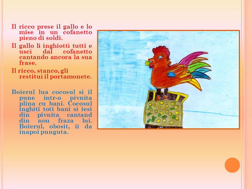Il ricco prese il gallo e lo mise in un cofanetto pieno di soldi. Il gallo li inghiottì tutti e uscì dal cofanetto cantando ancora la sua frase. Il ri