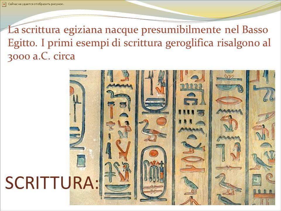 SCRITTURA: La scrittura egiziana nacque presumibilmente nel Basso Egitto. I primi esempi di scrittura geroglifica risalgono al 3000 a.C. circa