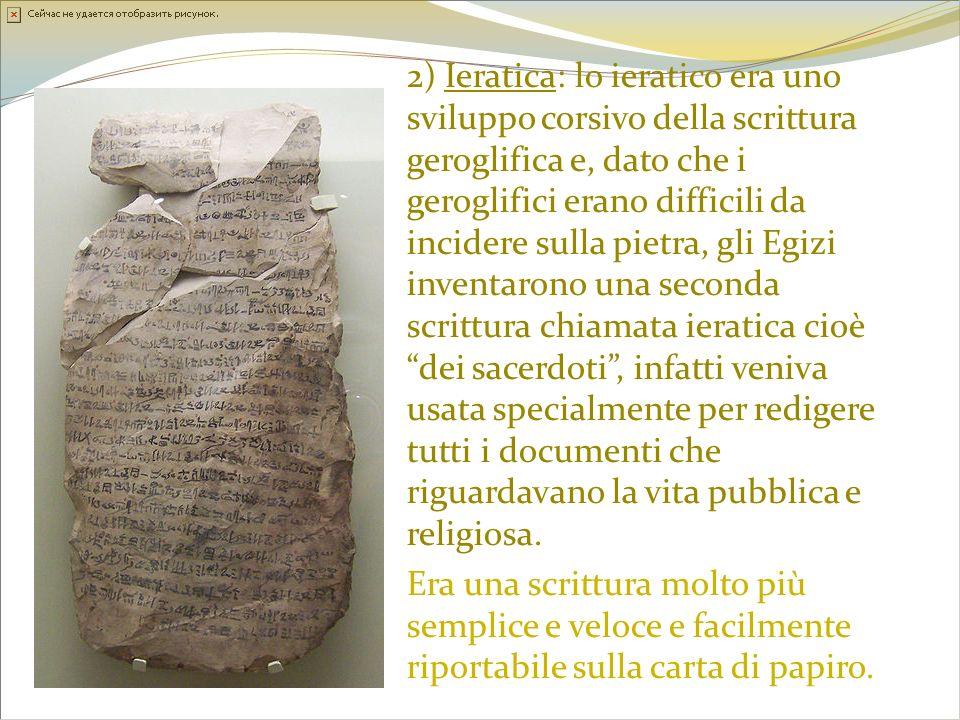 2) Ieratica: lo ieratico era uno sviluppo corsivo della scrittura geroglifica e, dato che i geroglifici erano difficili da incidere sulla pietra, gli