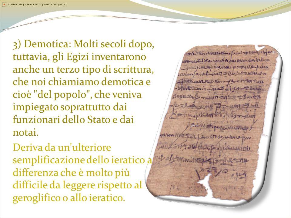 3) Demotica: Molti secoli dopo, tuttavia, gli Egizi inventarono anche un terzo tipo di scrittura, che noi chiamiamo demotica e cioè