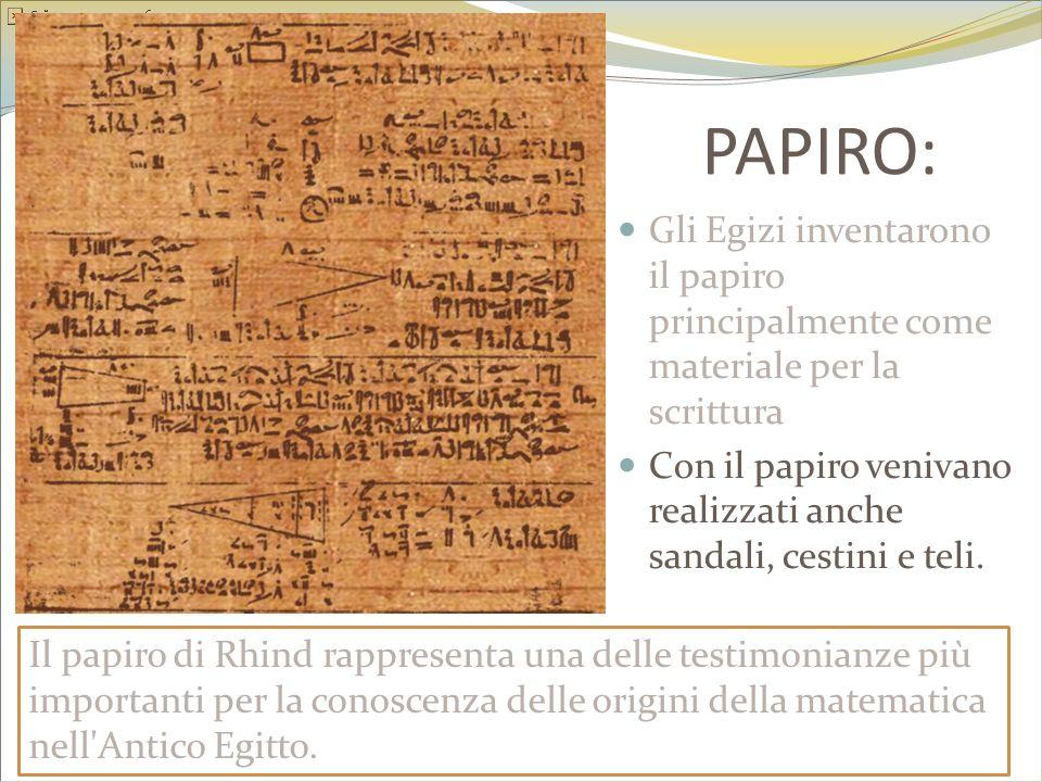 PAPIRO: Gli Egizi inventarono il papiro principalmente come materiale per la scrittura Con il papiro venivano realizzati anche sandali, cestini e teli
