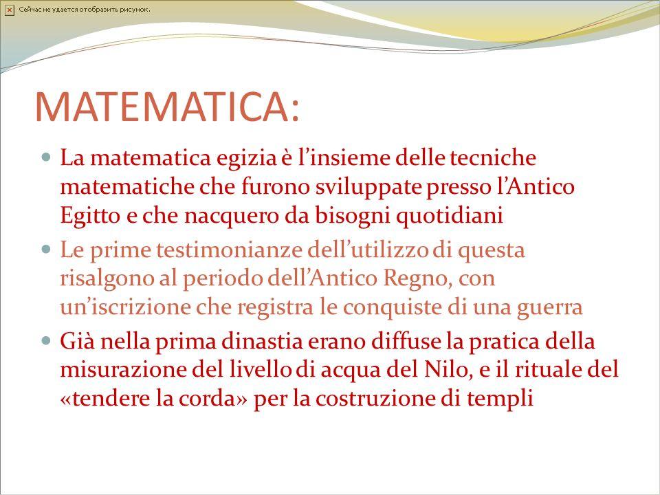 MATEMATICA: La matematica egizia è linsieme delle tecniche matematiche che furono sviluppate presso lAntico Egitto e che nacquero da bisogni quotidian