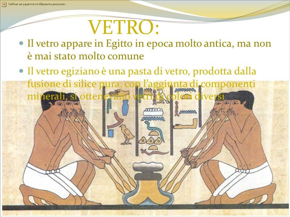 VETRO: Il vetro appare in Egitto in epoca molto antica, ma non è mai stato molto comune Il vetro egiziano è una pasta di vetro, prodotta dalla fusione