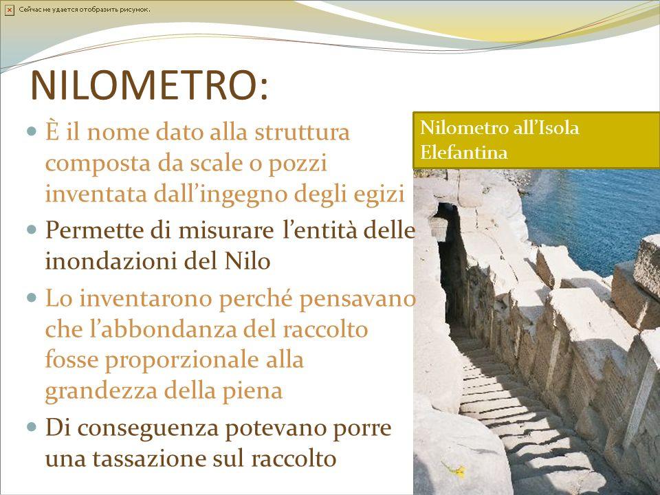 NILOMETRO: È il nome dato alla struttura composta da scale o pozzi inventata dallingegno degli egizi Permette di misurare lentità delle inondazioni de