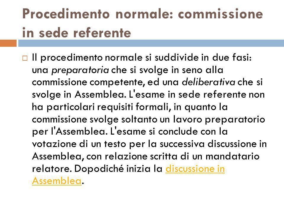 Procedimento normale: commissione in sede referente Il procedimento normale si suddivide in due fasi: una preparatoria che si svolge in seno alla comm