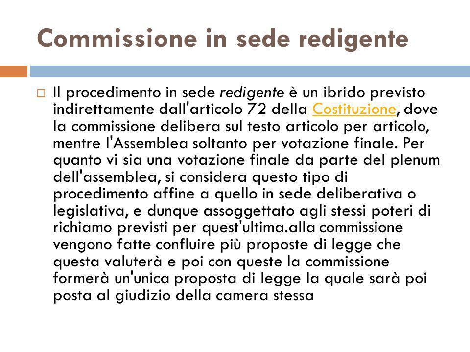 Commissione in sede redigente Il procedimento in sede redigente è un ibrido previsto indirettamente dall'articolo 72 della Costituzione, dove la commi