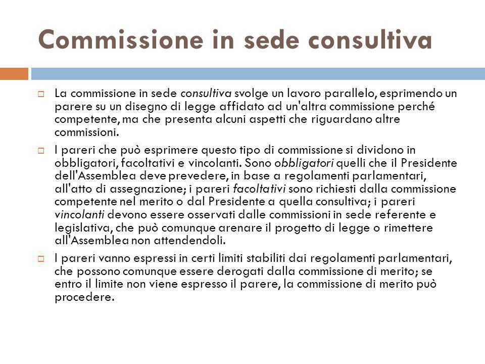 Commissione in sede consultiva La commissione in sede consultiva svolge un lavoro parallelo, esprimendo un parere su un disegno di legge affidato ad u