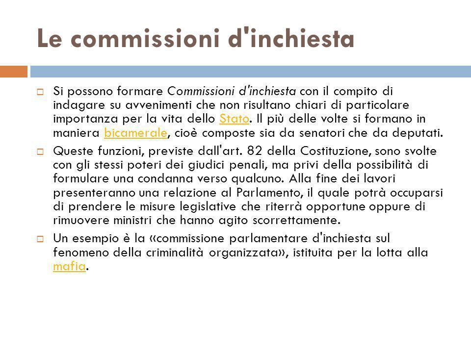 Le commissioni d'inchiesta Si possono formare Commissioni d'inchiesta con il compito di indagare su avvenimenti che non risultano chiari di particolar