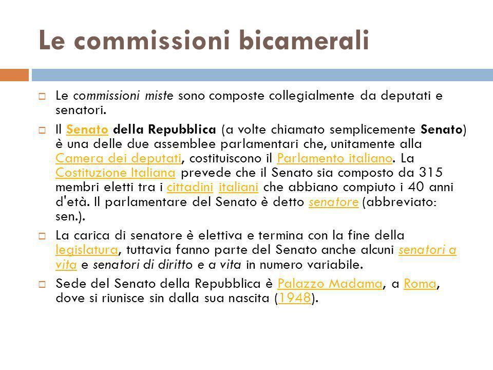 Le commissioni bicamerali Le commissioni miste sono composte collegialmente da deputati e senatori. Il Senato della Repubblica (a volte chiamato sempl