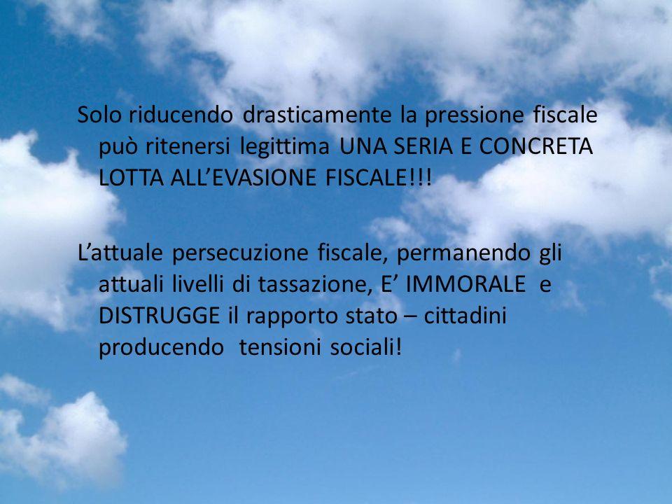 Solo riducendo drasticamente la pressione fiscale può ritenersi legittima UNA SERIA E CONCRETA LOTTA ALLEVASIONE FISCALE!!.