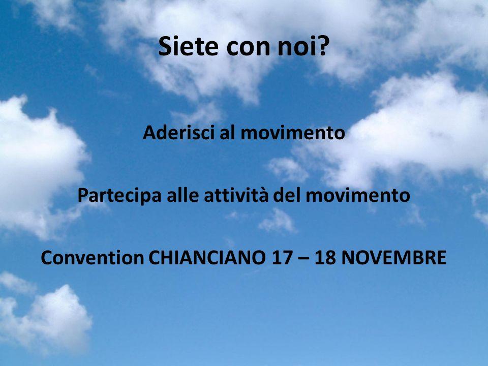 Siete con noi? Aderisci al movimento Partecipa alle attività del movimento Convention CHIANCIANO 17 – 18 NOVEMBRE