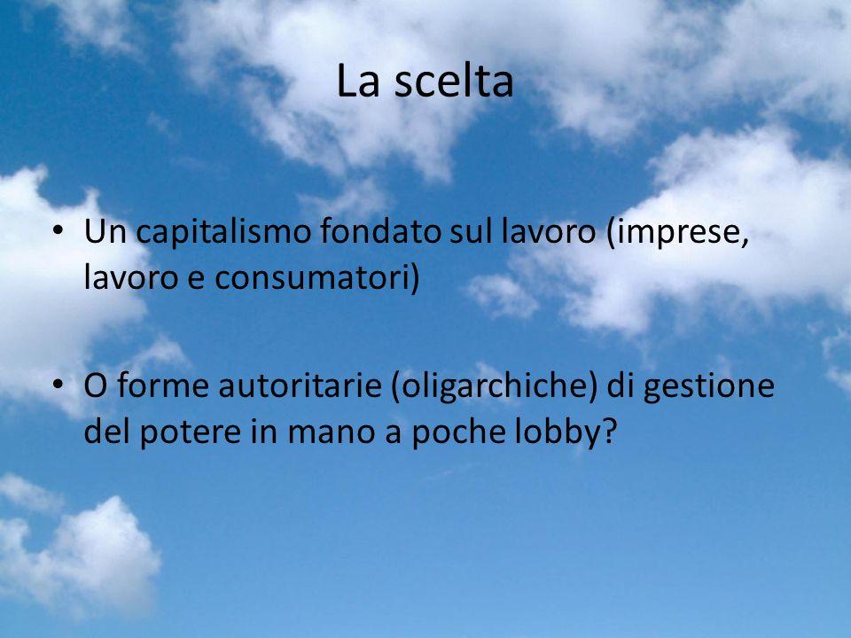 La scelta Un capitalismo fondato sul lavoro (imprese, lavoro e consumatori) O forme autoritarie (oligarchiche) di gestione del potere in mano a poche lobby
