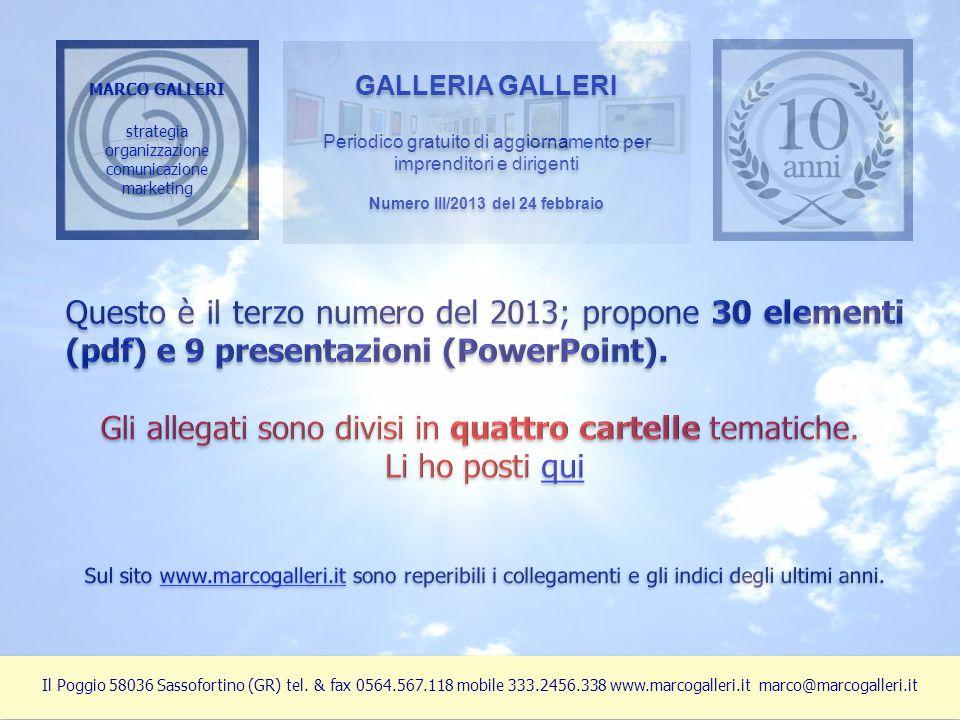 MARCO GALLERI strategia organizzazione comunicazione marketing MARCO GALLERI strategia organizzazione comunicazione marketing GALLERIA GALLERI Periodico gratuito di aggiornamento per imprenditori e dirigenti Numero III/2013 del 24 febbraio GALLERIA GALLERI Periodico gratuito di aggiornamento per imprenditori e dirigenti Numero III/2013 del 24 febbraio Il Poggio 58036 Sassofortino (GR) tel.