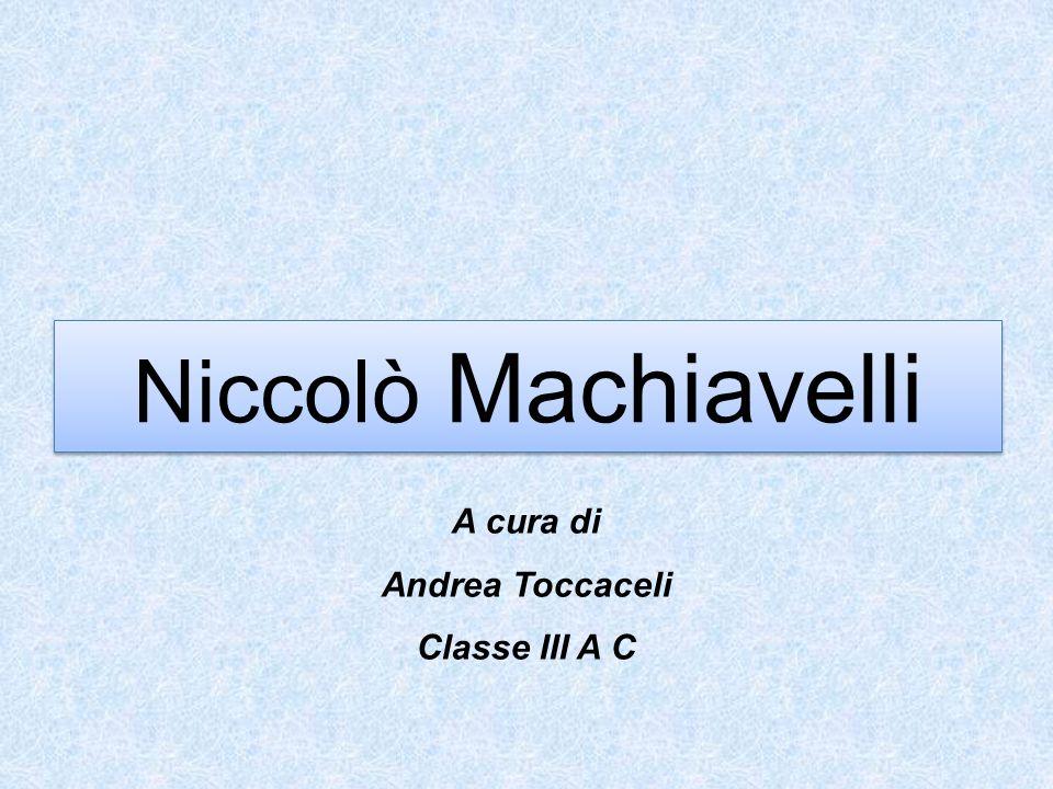 Niccolò Machiavelli A cura di Andrea Toccaceli Classe III A C