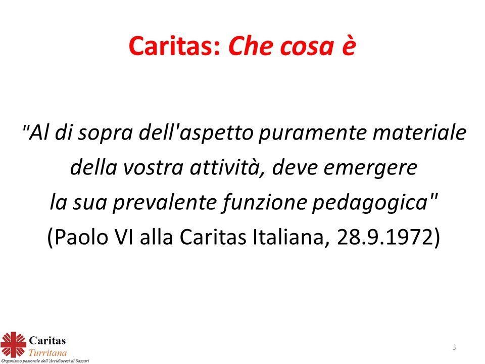 Caritas: Che cosa è Al di sopra dell aspetto puramente materiale della vostra attività, deve emergere la sua prevalente funzione pedagogica (Paolo VI alla Caritas Italiana, 28.9.1972) 3