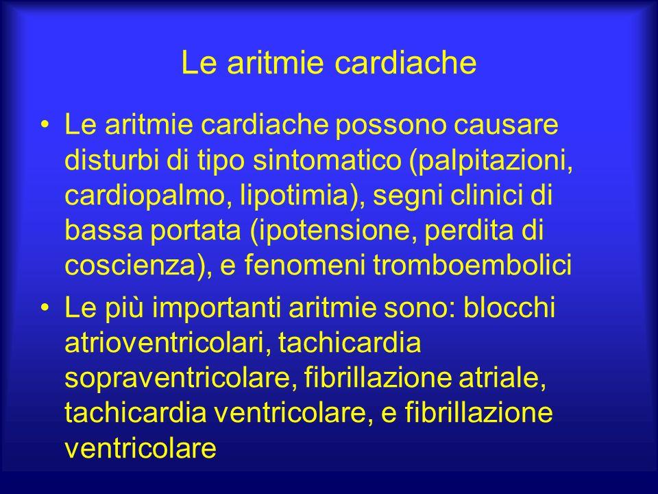 Le aritmie cardiache Le aritmie cardiache possono causare disturbi di tipo sintomatico (palpitazioni, cardiopalmo, lipotimia), segni clinici di bassa portata (ipotensione, perdita di coscienza), e fenomeni tromboembolici Le più importanti aritmie sono: blocchi atrioventricolari, tachicardia sopraventricolare, fibrillazione atriale, tachicardia ventricolare, e fibrillazione ventricolare