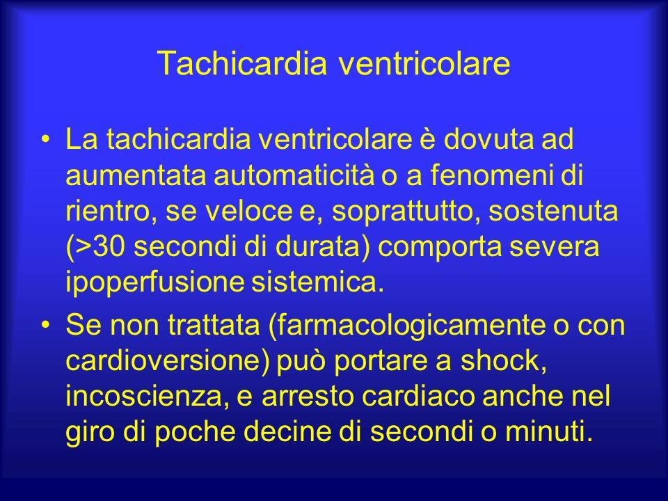 Tachicardia ventricolare La tachicardia ventricolare è dovuta ad aumentata automaticità o a fenomeni di rientro, se veloce e, soprattutto, sostenuta (>30 secondi di durata) comporta severa ipoperfusione sistemica.