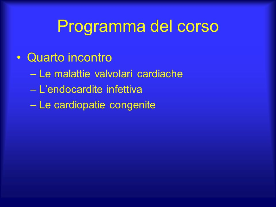 Programma del corso Quarto incontro –Le malattie valvolari cardiache –Lendocardite infettiva –Le cardiopatie congenite
