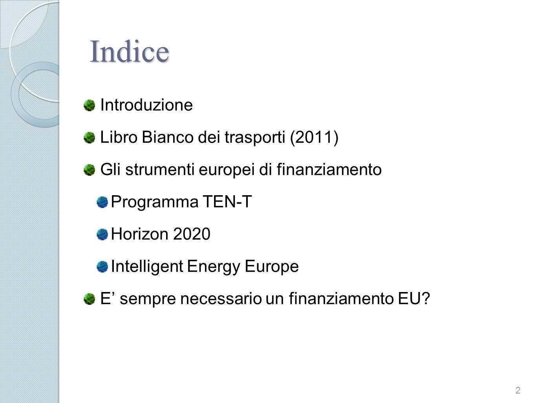 Indice Introduzione Libro Bianco dei trasporti (2011) Gli strumenti europei di finanziamento Programma TEN-T Horizon 2020 Intelligent Energy Europe E sempre necessario un finanziamento EU.