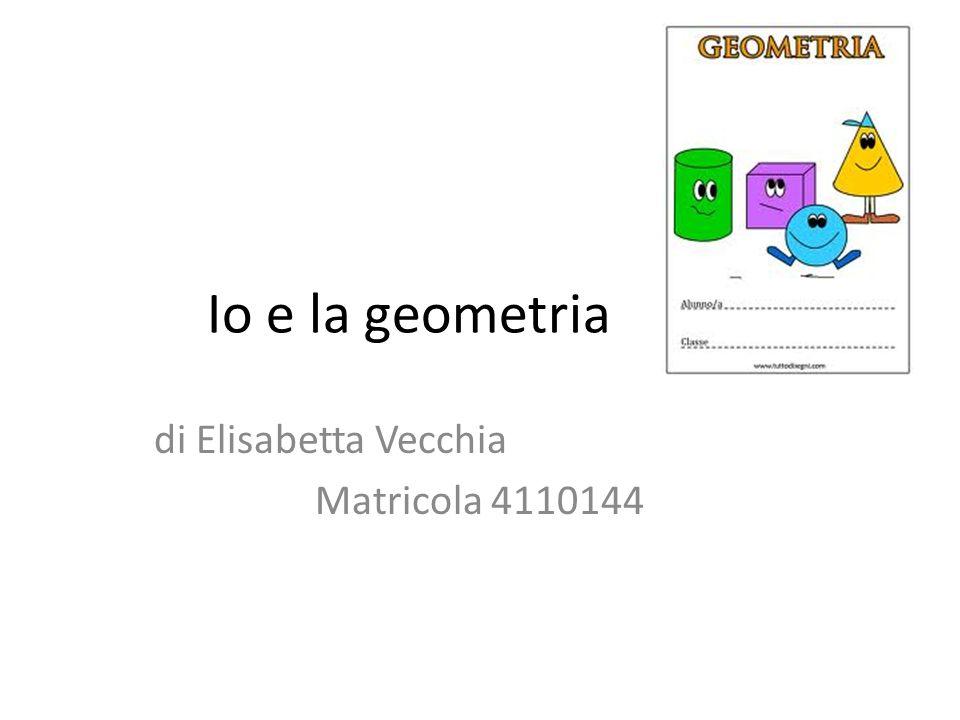 Io e la geometria di Elisabetta Vecchia Matricola 4110144
