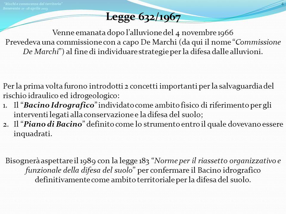 Rischi e conoscenza del territorio Benevento 17 -18 aprile 2013 4 Venne emanata dopo lalluvione del 4 novembre 1966 Prevedeva una commissione con a capo De Marchi (da qui il nome Commissione De Marchi) al fine di individuare strategie per la difesa dalle alluvioni.