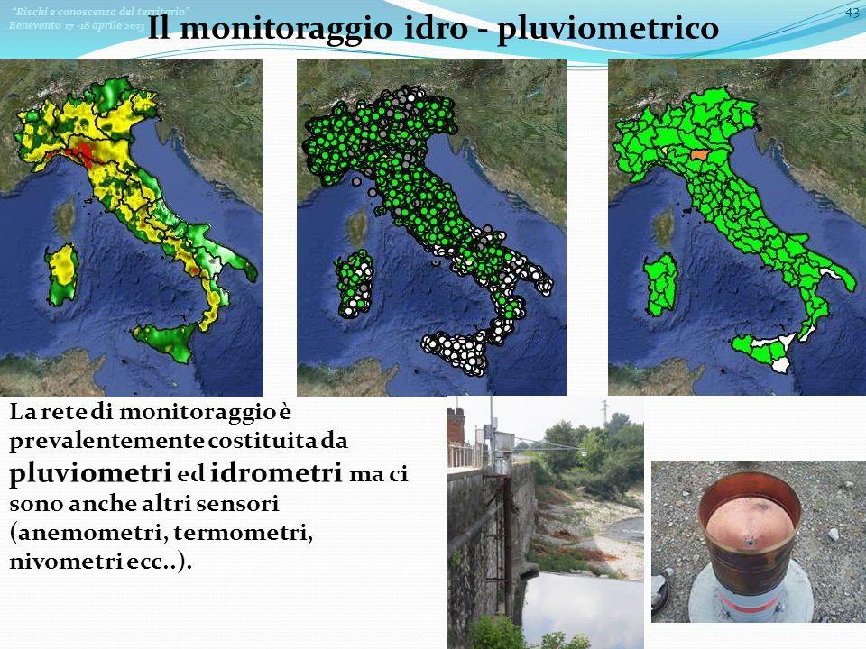 Rischi e conoscenza del territorio Benevento 17 -18 aprile 2013 43 Il monitoraggio idro - pluviometrico La rete di monitoraggio è prevalentemente costituita da pluviometri ed idrometri ma ci sono anche altri sensori (anemometri, termometri, nivometri ecc..).