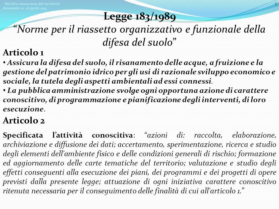 Rischi e conoscenza del territorio Benevento 17 -18 aprile 2013 5 Legge 183/1989 Norme per il riassetto organizzativo e funzionale della difesa del suolo Assicura la difesa del suolo, il risanamento delle acque, a fruizione e la gestione del patrimonio idrico per gli usi di razionale sviluppo economico e sociale, la tutela degli aspetti ambientali ad essi connessi.