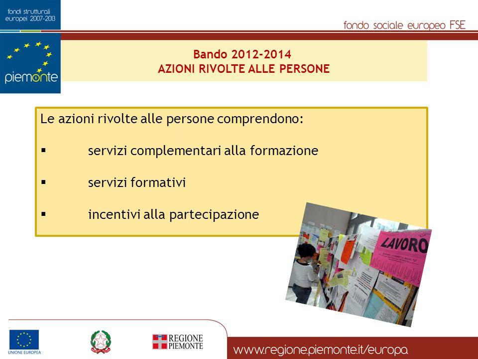 Bando 2012-2014 AZIONI RIVOLTE ALLE PERSONE Le azioni rivolte alle persone comprendono: servizi complementari alla formazione servizi formativi incentivi alla partecipazione