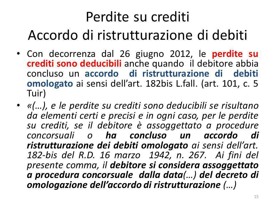 Perdite su crediti Accordo di ristrutturazione di debiti Con decorrenza dal 26 giugno 2012, le perdite su crediti sono deducibili anche quando il debitore abbia concluso un accordo di ristrutturazione di debiti omologato ai sensi dellart.