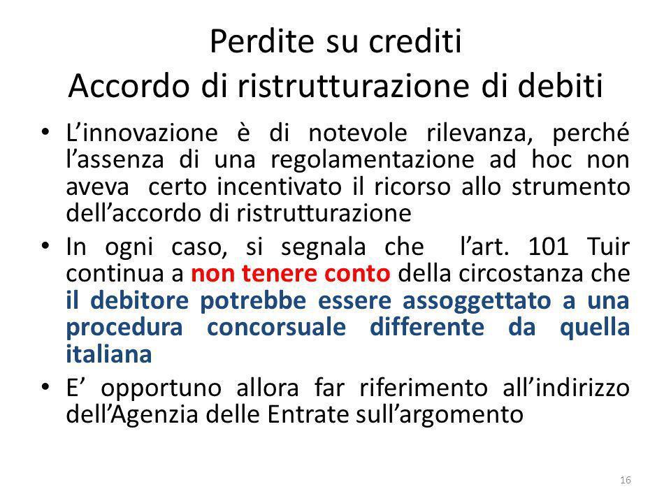 Perdite su crediti Accordo di ristrutturazione di debiti Linnovazione è di notevole rilevanza, perché lassenza di una regolamentazione ad hoc non aveva certo incentivato il ricorso allo strumento dellaccordo di ristrutturazione In ogni caso, si segnala che lart.